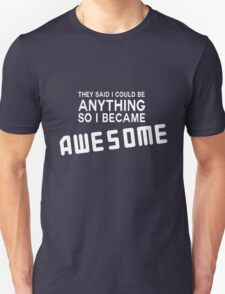 They said I could be anything so I became awesome T-Shirt