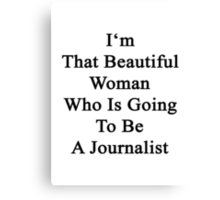 I'm That Beautiful Woman Who Is Going To Be A Journalist  Canvas Print