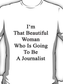 I'm That Beautiful Woman Who Is Going To Be A Journalist  T-Shirt