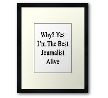 Why? Yes I'm The Best Journalist Alive  Framed Print
