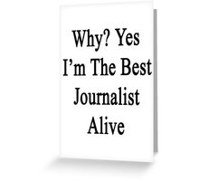 Why? Yes I'm The Best Journalist Alive  Greeting Card