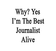 Why? Yes I'm The Best Journalist Alive  Photographic Print