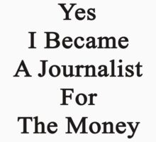 Yes I Became A Journalist For The Money  by supernova23