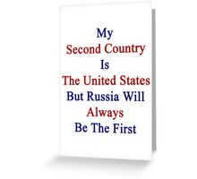 My Second Country Is The United States But Russia Will Always Be The First  Greeting Card