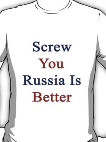 Screw You Russia Is Better  T-Shirt
