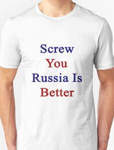 Screw You Russia Is Better  Unisex T-Shirt