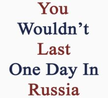 You Wouldn't Last One Day In Russia  by supernova23