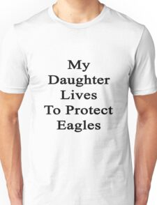 My Daughter Lives To Protect Eagles  Unisex T-Shirt