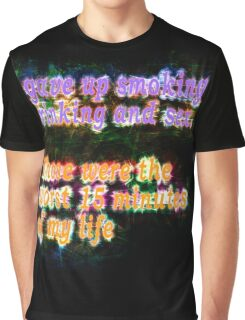 I gave up smoking, Drinking and sex. Those were the worst 15 minutes of my life Graphic T-Shirt