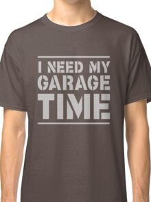 I need my garage time Classic T-Shirt