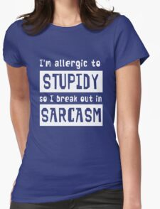 I'm allergic to stupidity so I break out in sarcasm Womens Fitted T-Shirt