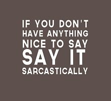 If you don't have anything to say say it sarcastically Unisex T-Shirt