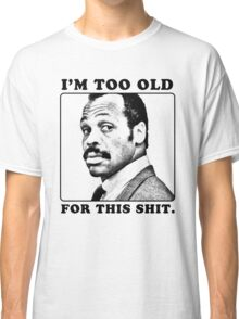 Roger Murtaugh is Too Old For This Shit (Lethal Weapon) Classic T-Shirt