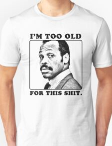 Roger Murtaugh is Too Old For This Shit (Lethal Weapon) Unisex T-Shirt