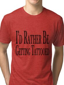 Rather Be Getting Tattooed Tri-blend T-Shirt