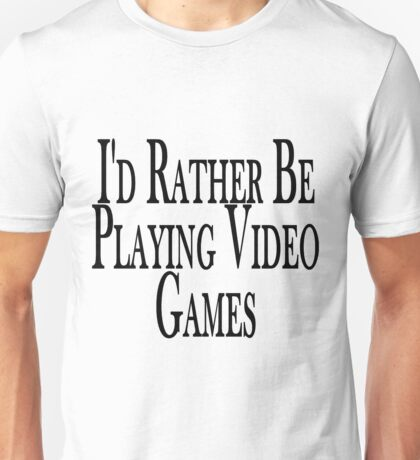 Rather Play Video Games Unisex T-Shirt
