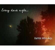 Every Dark Night Turns Into Day Photographic Print