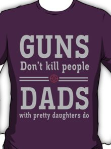 Guns don't kill people. Dads with pretty daughters do  T-Shirt