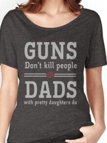Guns don't kill people. Dads with pretty daughters do  Women's Relaxed Fit T-Shirt