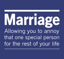 Marriage. Allowing you to annoy that one special person for the rest of your life by familyman