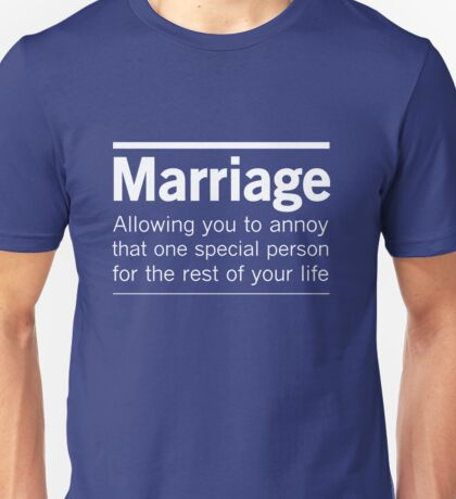 Marriage. Allowing you to annoy that one special person for the rest of your life Unisex T-Shirt