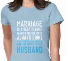 Marriage is a relationship in which one person is always right. The other is the husband  Womens Fitted T-Shirt