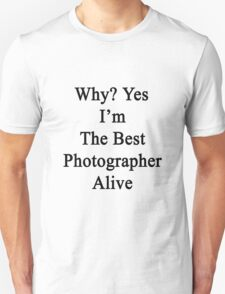 Why? Yes I'm The Best Photographer Alive Unisex T-Shirt