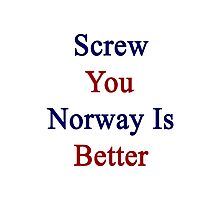 Screw You Norway Is Better  Photographic Print