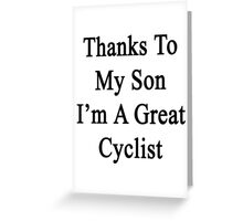 Thanks To My Son I'm A Great Cyclist  Greeting Card