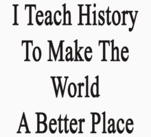 I Teach History To Make The World A Better Place by supernova23