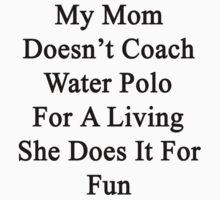 My Mom Doesn't Coach Water Polo For A Living She Does It For Fun by supernova23