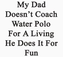 My Dad Doesn't Coach Water Polo For A Living He Does It For Fun by supernova23