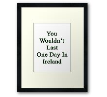 You Wouldn't Last One Day In Ireland  Framed Print