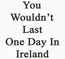 You Wouldn't Last One Day In Ireland  by supernova23