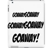 Goawaygoawaygoawaygoaway! iPad Case/Skin