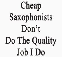 Cheap Saxophonists Don't Do The Quality Job I Do by supernova23