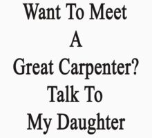 Want To Meet A Great Carpenter? Talk To My Daughter  by supernova23