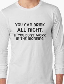 You can drink all night, if you don't work in the morning Long Sleeve T-Shirt