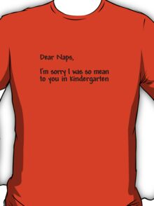 Dear naps, I'm sorry I was so mean to you in kindergarten T-Shirt