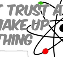 Do not trust atoms, they make up everything Sticker