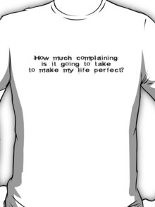 How much complaining is it going to take to make my life prefect? T-Shirt