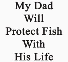 My Dad Will Protect Fish With His Life by supernova23
