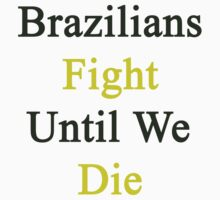 Brazilians Fight Until We Die by supernova23