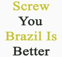 Screw You Brazil Is Better  by supernova23