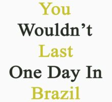 You Wouldn't Last One Day In Brazil by supernova23