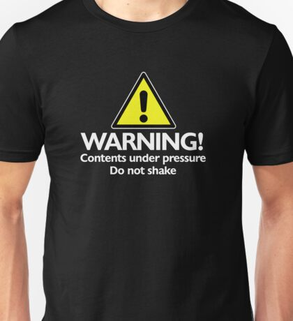 Warning! contents under pressure... do not shake Unisex T-Shirt
