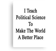 I Teach Political Science To Make The World A Better Place Canvas Print