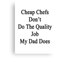 Cheap Chefs Don't Do The Quality Job My Dad Does Canvas Print