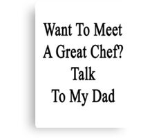 Want To Meet A Great Chef? Talk To My Dad Canvas Print