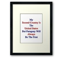 My Second Country Is The United States But Paraguay Will Always Be The First  Framed Print
